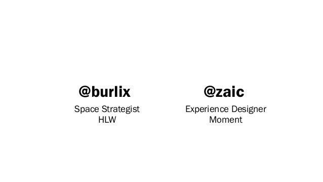 @burlix                @zaicSpace Strategist   Experience Designer     HLW                 Moment