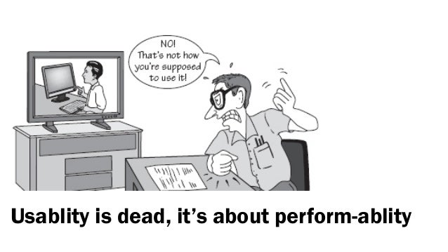 Usablity is dead, it's about perform-ablity