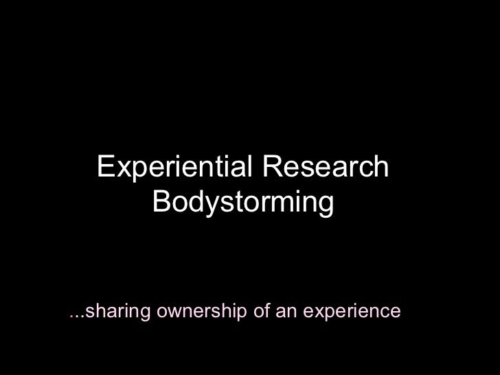 Experiential Research      Bodystorming...sharing ownership of an experience