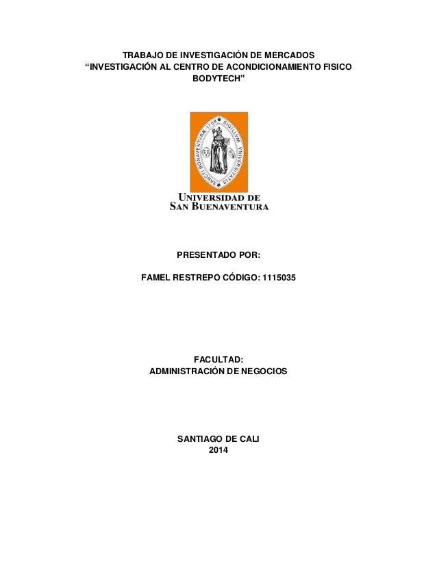 "TRABAJO DE INVESTIGACIÓN DE MERCADOS ""INVESTIGACIÓN AL CENTRO DE ACONDICIONAMIENTO FISICO BODYTECH"" PRESENTADO POR: FAMEL ..."