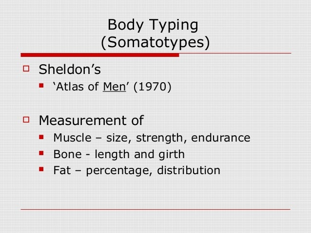 Body Typing (Somatotypes)  Sheldon's  'Atlas of Men' (1970)  Measurement of  Muscle – size, strength, endurance  Bone...