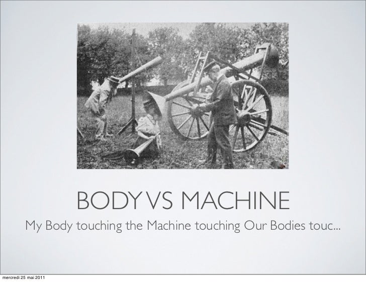 BODY VS MACHINE          My Body touching the Machine touching Our Bodies touc...mercredi 25 mai 2011