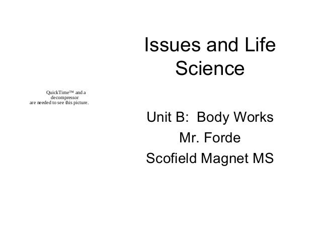 Issues and Life Science Unit B: Body Works Mr. Forde Scofield Magnet MS QuickTime™ and a decompressor are needed to see th...