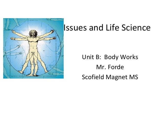 Issues and Life Science Unit B: Body Works Mr. Forde Scofield Magnet MS