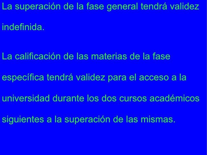 La superación de la fase general tendrá validez indefinida. La calificación de las materias de la fase específica tendrá v...
