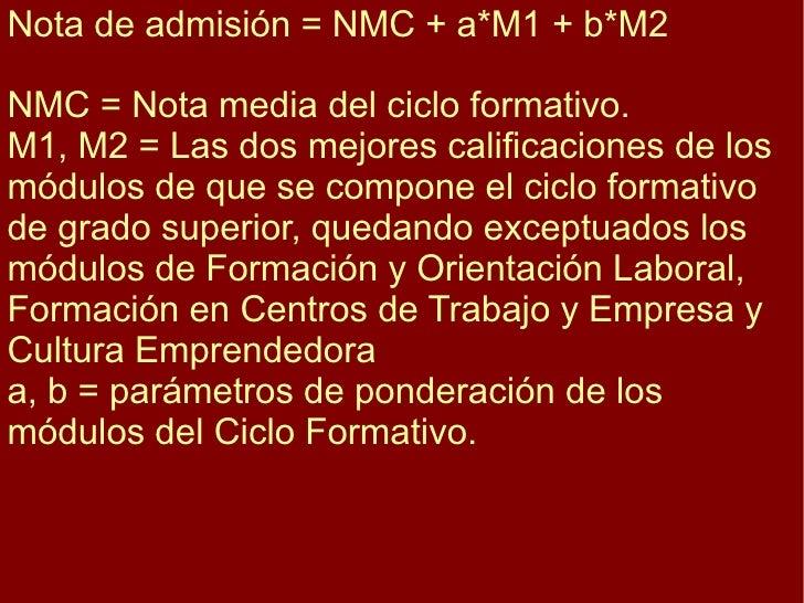 Nota de admisión = NMC + a*M1 + b*M2 NMC = Nota media del ciclo formativo. M1, M2 = Las dos mejores calificaciones de los ...