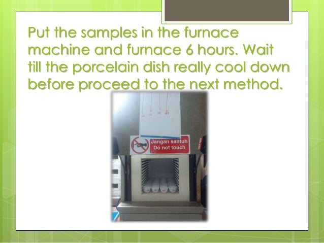 Put the samples in the furnace machine and furnace 6 hours. Wait till the porcelain dish really cool down before proceed t...