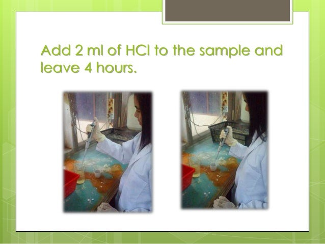 Add 2 ml of HCl to the sample and leave 4 hours.