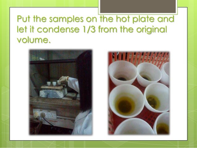 Put the samples on the hot plate and let it condense 1/3 from the original volume.