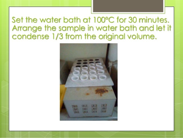 Set the water bath at 100ºC for 30 minutes. Arrange the sample in water bath and let it condense 1/3 from the original vol...
