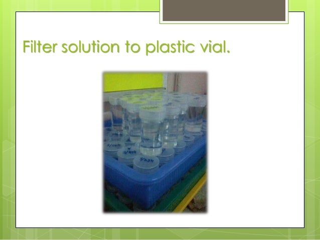 Filter solution to plastic vial.