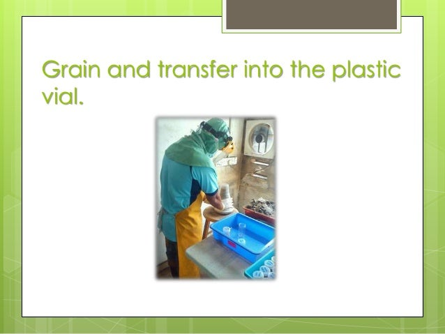 Grain and transfer into the plastic vial.