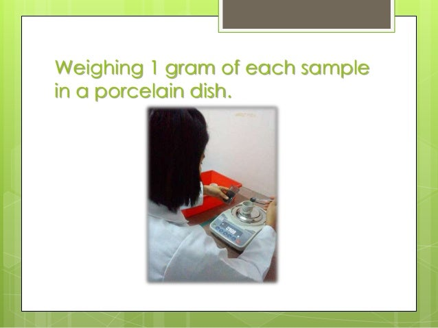 Weighing 1 gram of each sample in a porcelain dish.