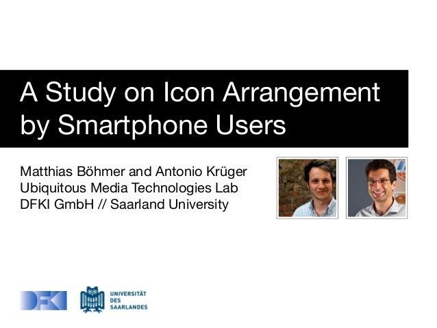 A Study on Icon Arrangementby Smartphone UsersMatthias Böhmer and Antonio KrügerUbiquitous Media Technologies LabDFKI GmbH...