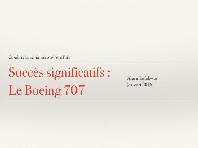 Conférence en direct sur YouTube Succès significatifs : Le Boeing 707 Alain Lefebvre Janvier 2016
