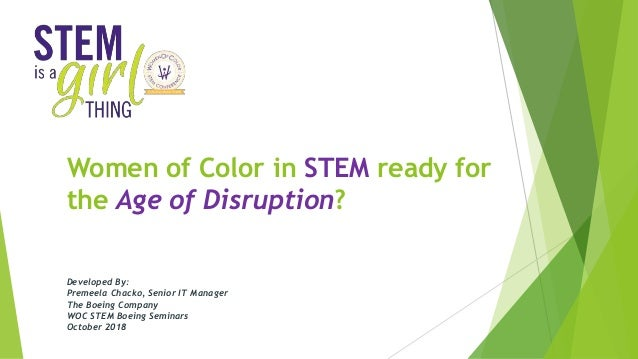 Women of Color in STEM ready for the Age of Disruption? Developed By: Premeela Chacko, Senior IT Manager The Boeing Compan...