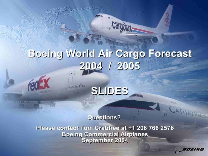 Boeing World Air Cargo Forecast 2004  /  2005 SLIDES Questions?  Please contact Tom Crabtree at +1 206 766 2576 Boeing Com...