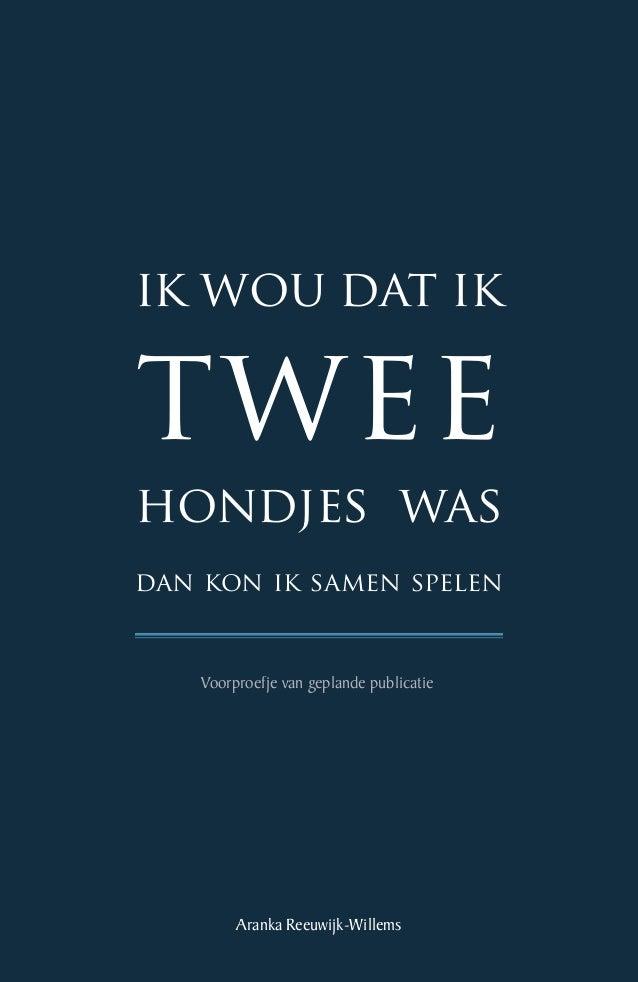 ik wou dat ik  twee 1  hondjes was dan kon ik samen spelen  Voorproefje van geplande publicatie  Aranka Reeuwijk-Willems