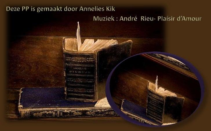 Deze PP is gemaakt door Annelies Kik <br />Muziek : André  Rieu- Plaísir d'Amour <br />