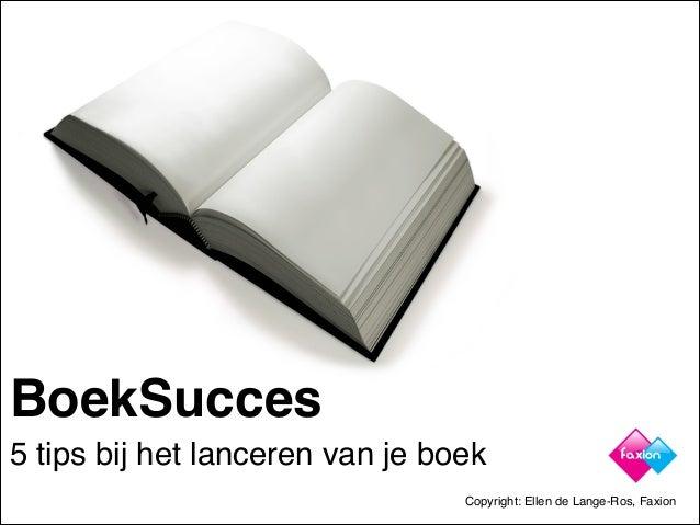 BoekSucces 5 tips bij het lanceren van je boek Copyright: Ellen de Lange-Ros, Faxion
