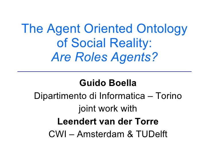 The Agent Oriented Ontology of Social Reality: Are Roles Agents? Guido Boella Dipartimento di Informatica – Torino joint w...