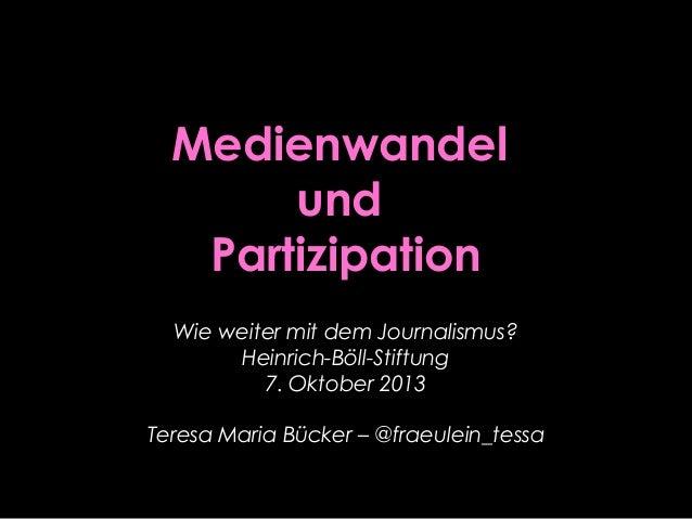 Medienwandel und Partizipation Wie weiter mit dem Journalismus? Heinrich-Böll-Stiftung 7. Oktober 2013 Teresa Maria Bücker...
