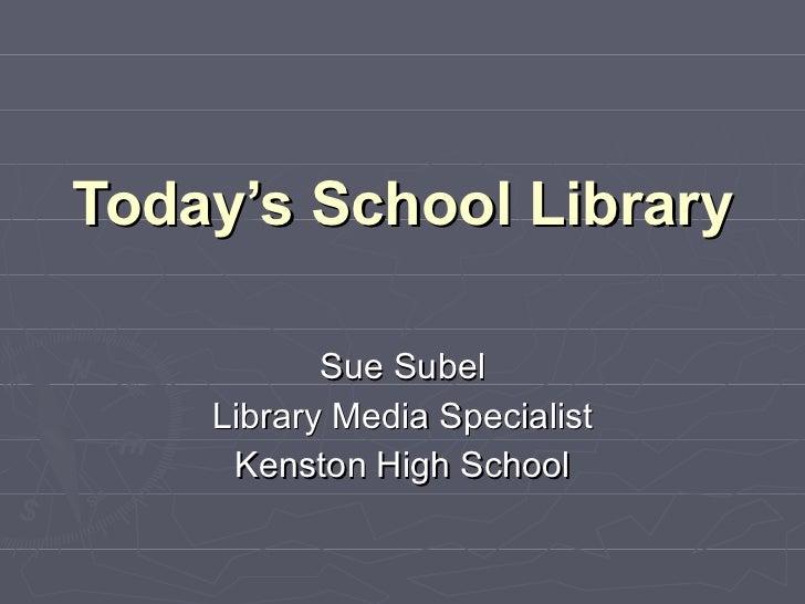 Today's School Library Sue Subel Library Media Specialist Kenston High School