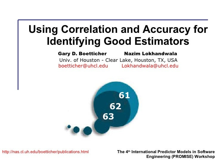 Using Correlation and Accuracy for Identifying Good Estimators http:// nas.cl.uh.edu/boetticher/publications.html The 4 th...