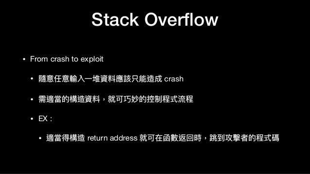 Stack Overflow • From crash to exploit  • 隨意任意輸入⼀一堆資料應該只能造成 crash  • 需適當的構造資料,就可巧妙的控制程式流程  • EX :   • 適當得構造 return address ...