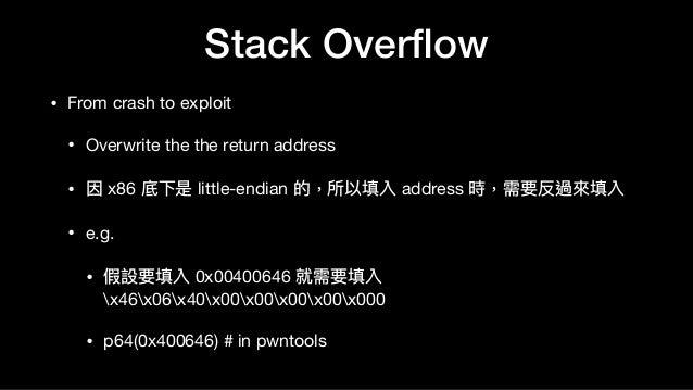 Stack Overflow • From crash to exploit  • Overwrite the the return address  • 因 x86 底下是 little-endian 的,所以填入 address 時,需要反過...