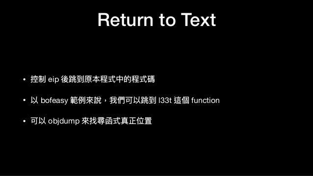 Return to Text • 控制 eip 後跳到原本程式中的程式碼  • 以 bofeasy 範例例來來說,我們可以跳到 l33t 這個 function  • 可以 objdump 來來找尋函式真正位置