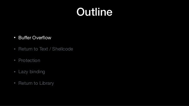 Outline • Buffer Overflow  • Return to Text / Shellcode  • Protection  • Lazy binding  • Return to Library