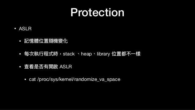 Protection • ASLR  • 記憶體位置隨機變化  • 每次執⾏行行程式時,stack 、heap、library 位置都不⼀一樣  • 查看是否有開啟 ASLR  • cat /proc/sys/kernel/randomize_...