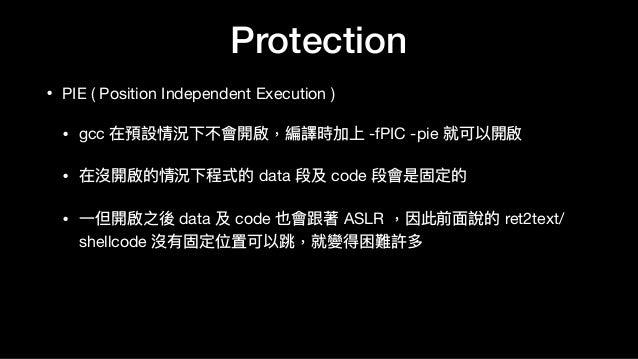 Protection • PIE ( Position Independent Execution )  • gcc 在預設情況下不會開啟,編譯時加上 -fPIC -pie 就可以開啟  • 在沒開啟的情況下程式的 data 段及 code 段...