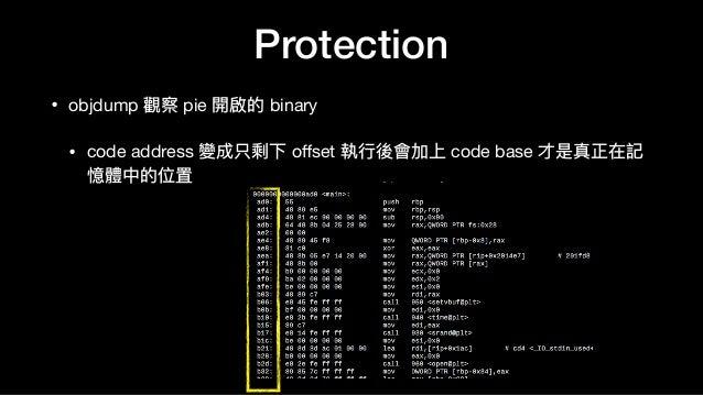 • objdump 觀察 pie 開啟的 binary  • code address 變成只剩下 offset 執⾏行行後會加上 code base 才是真正在記 憶體中的位置 Protection