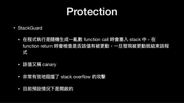 Protection • StackGuard  • 在程式執⾏行行是隨機⽣生成⼀一亂數 function call 時會塞入 stack 中,在 function return 時會檢查是否該值有被更更動,⼀一旦發現被更更動就結束該程 式  ...