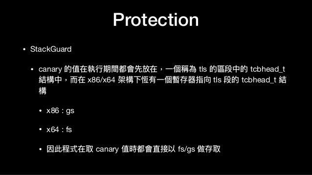 Protection • StackGuard  • canary 的值在執⾏行行期間都會先放在,⼀一個稱為 tls 的區段中的 tcbhead_t 結構中,⽽而在 x86/x64 架構下恆有⼀一個暫存器指向 tls 段的 tcbhead_t ...