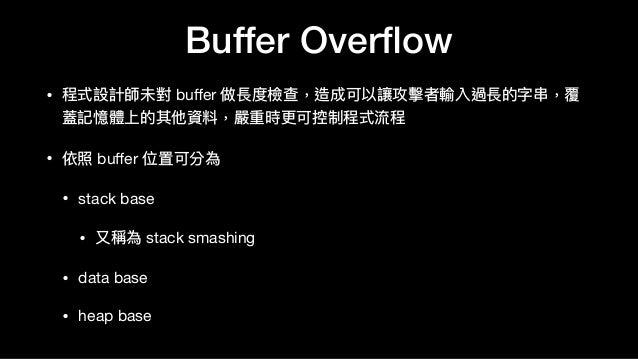 Buffer Overflow • 程式設計師未對 buffer 做長度檢查,造成可以讓攻擊者輸入過長的字串串,覆 蓋記憶體上的其他資料,嚴重時更更可控制程式流程  • 依照 buffer 位置可分為  • stack base   • ⼜又稱為 s...