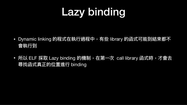Lazy binding • Dynamic linking 的程式在執⾏行行過程中,有些 library 的函式可能到結束都不 會執⾏行行到  • 所以 ELF 採取 Lazy binding 的機制,在第⼀一次 call library 函...