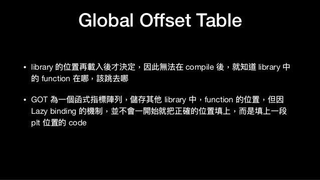 Global Offset Table • library 的位置再載入後才決定,因此無法在 compile 後,就知道 library 中 的 function 在哪,該跳去哪  • GOT 為⼀一個函式指標陣列列,儲存其他 library ...