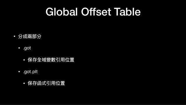 Global Offset Table • 分成兩兩部分  • .got  • 保存全域變數引⽤用位置  • .got.plt  • 保存函式引⽤用位置