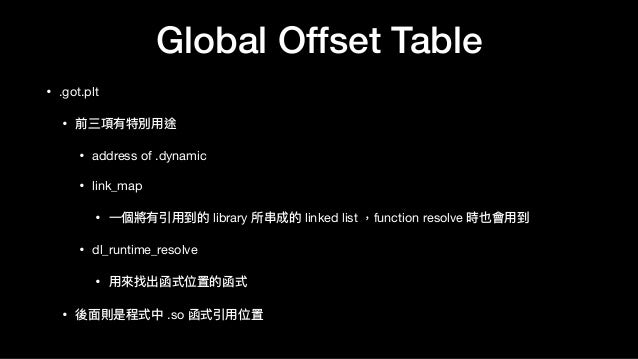Global Offset Table • .got.plt  • 前三項有特別⽤用途  • address of .dynamic  • link_map  • ⼀一個將有引⽤用到的 library 所串串成的 linked list ,fu...