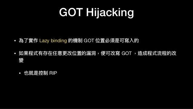• 為了了實作 Lazy binding 的機制 GOT 位置必須是可寫入的  • 如果程式有存在任意更更改位置的漏洞洞,便便可改寫 GOT ,造成程式流程的改 變  • 也就是控制 RIP GOT Hijacking