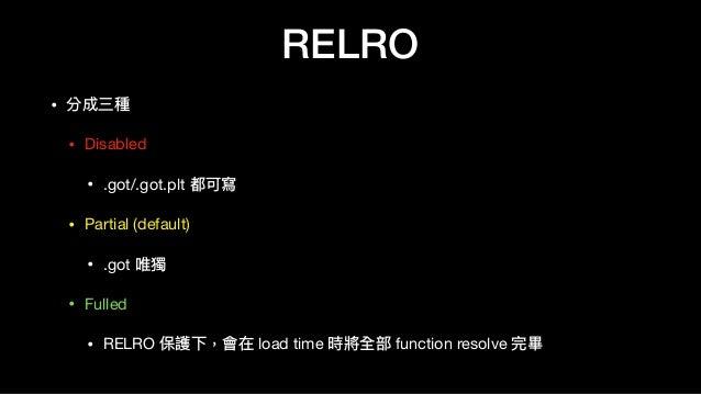 RELRO • 分成三種  • Disabled  • .got/.got.plt 都可寫  • Partial (default)  • .got 唯獨  • Fulled  • RELRO 保護下,會在 load time 時將全部 fun...