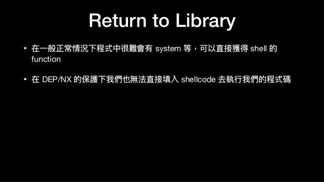 Return to Library • 在⼀一般正常情況下程式中很難會有 system 等,可以直接獲得 shell 的 function  • 在 DEP/NX 的保護下我們也無法直接填入 shellcode 去執⾏行行我們的程式碼