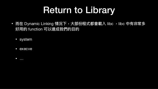Return to Library • ⽽而在 Dynamic Linking 情況下,⼤大部份程式都會載入 libc ,libc 中有非常多 好⽤用的 function 可以達成我們的⽬目的  • system  • execve  • …