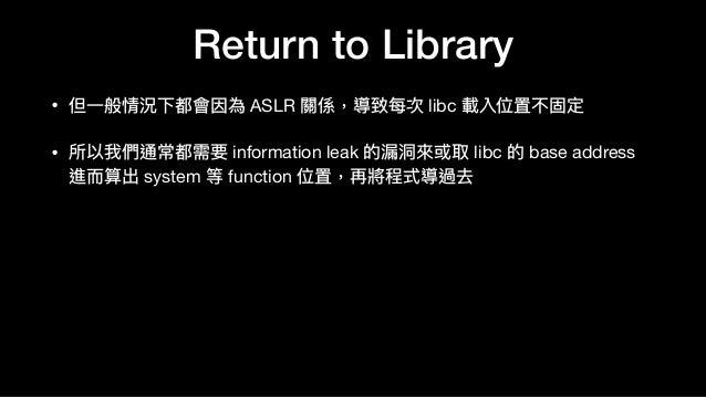Return to Library • 但⼀一般情況下都會因為 ASLR 關係,導致每次 libc 載入位置不固定  • 所以我們通常都需要 information leak 的漏洞洞來來或取 libc 的 base address 進⽽而算出...