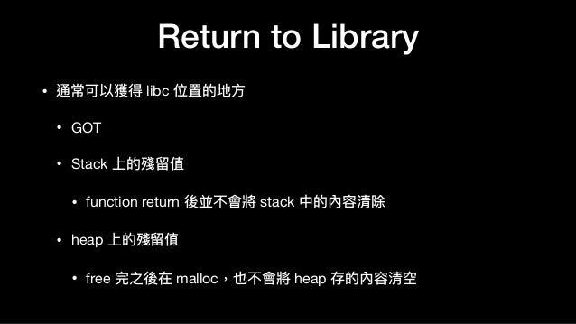Return to Library • 通常可以獲得 libc 位置的地⽅方  • GOT  • Stack 上的殘留留值  • function return 後並不會將 stack 中的內容清除  • heap 上的殘留留值  • free...