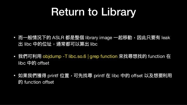 Return to Library • ⽽而⼀一般情況下的 ASLR 都是整個 library image ⼀一起移動,因此只要有 leak 出 libc 中的位址,通常都可以算出 libc  • 我們可利利⽤用 objdump -T libc...