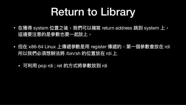 Return to Library • 在獲得 system 位置之後,我們可以複寫 return address 跳到 system 上, 這邊要注意的是參參數也要⼀一起放上,  • 但在 x86-64 Linux 上傳遞參參數是⽤用 reg...